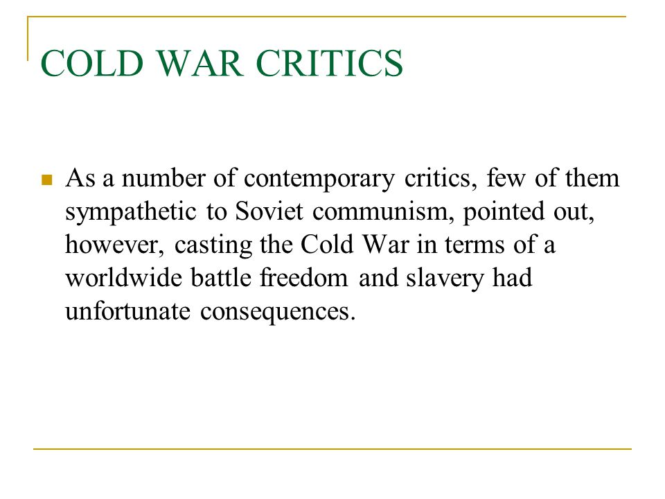 COLD WAR CRITICS As a number of contemporary critics, few of them sympathetic to Soviet communism, pointed out, however, casting the Cold War in terms