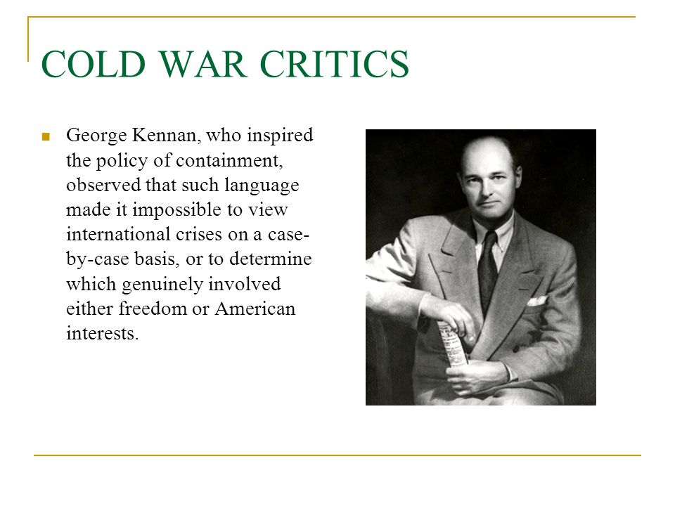 COLD WAR CRITICS George Kennan, who inspired the policy of containment, observed that such language made it impossible to view international crises on