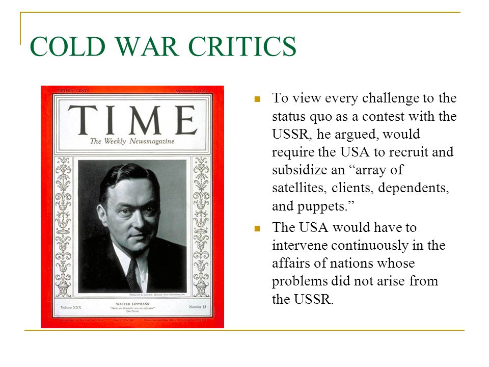 """COLD WAR CRITICS To view every challenge to the status quo as a contest with the USSR, he argued, would require the USA to recruit and subsidize an """"a"""