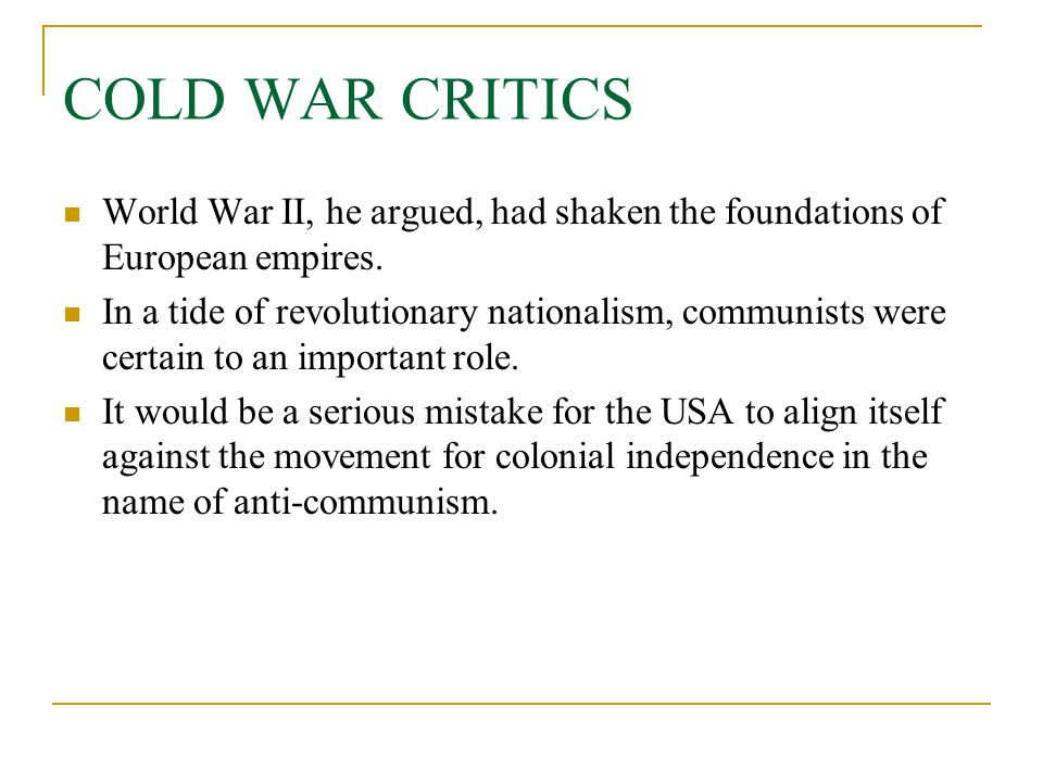 COLD WAR CRITICS World War II, he argued, had shaken the foundations of European empires. In a tide of revolutionary nationalism, communists were cert