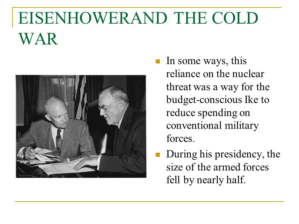 EISENHOWERAND THE COLD WAR In some ways, this reliance on the nuclear threat was a way for the budget-conscious Ike to reduce spending on conventional