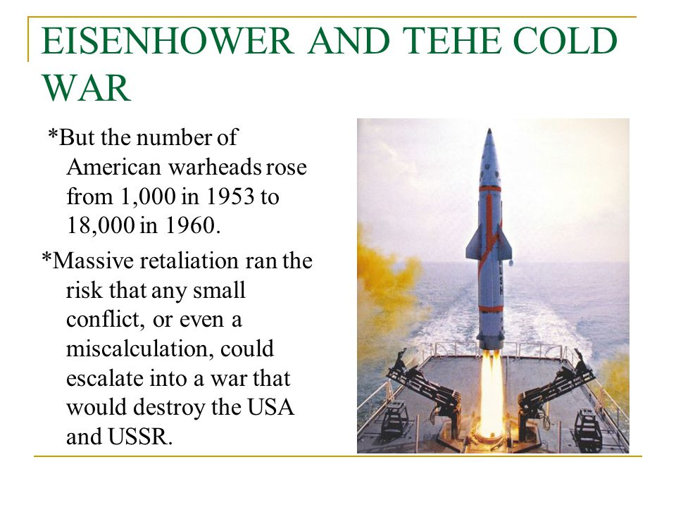 EISENHOWER AND TEHE COLD WAR *But the number of American warheads rose from 1,000 in 1953 to 18,000 in 1960. *Massive retaliation ran the risk that an
