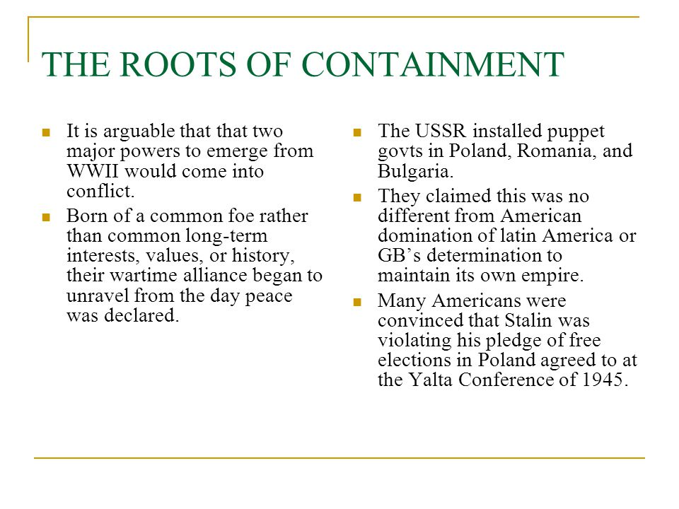 THE ROOTS OF CONTAINMENT It is arguable that that two major powers to emerge from WWII would come into conflict. Born of a common foe rather than comm