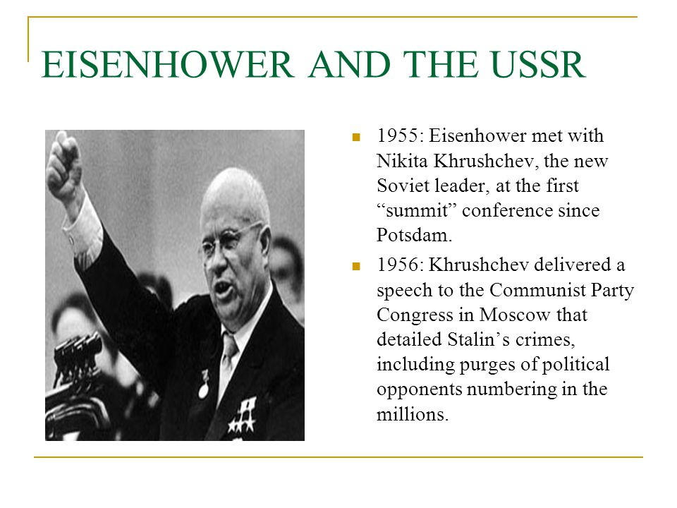 """EISENHOWER AND THE USSR 1955: Eisenhower met with Nikita Khrushchev, the new Soviet leader, at the first """"summit"""" conference since Potsdam. 1956: Khru"""