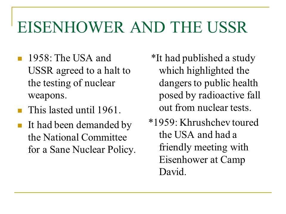 EISENHOWER AND THE USSR 1958: The USA and USSR agreed to a halt to the testing of nuclear weapons. This lasted until 1961. It had been demanded by the