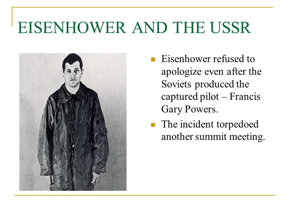 EISENHOWER AND THE USSR Eisenhower refused to apologize even after the Soviets produced the captured pilot – Francis Gary Powers. The incident torpedo