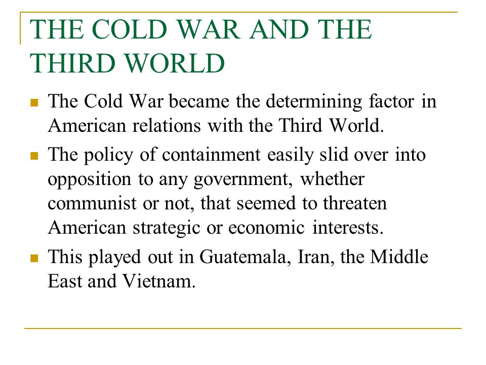 THE COLD WAR AND THE THIRD WORLD The Cold War became the determining factor in American relations with the Third World. The policy of containment easi