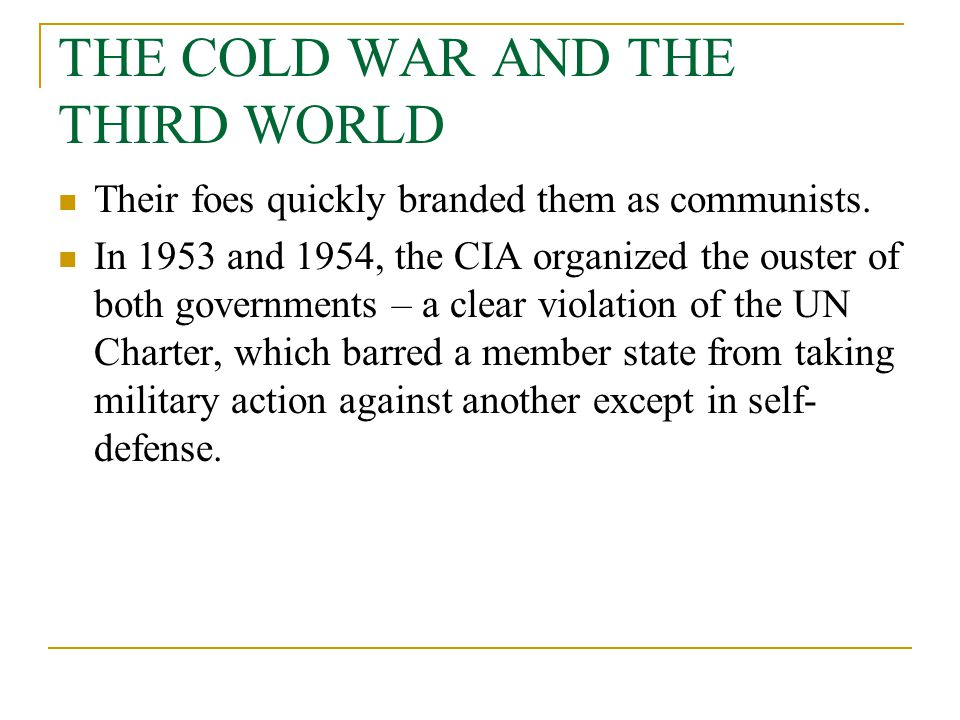 THE COLD WAR AND THE THIRD WORLD Their foes quickly branded them as communists. In 1953 and 1954, the CIA organized the ouster of both governments – a