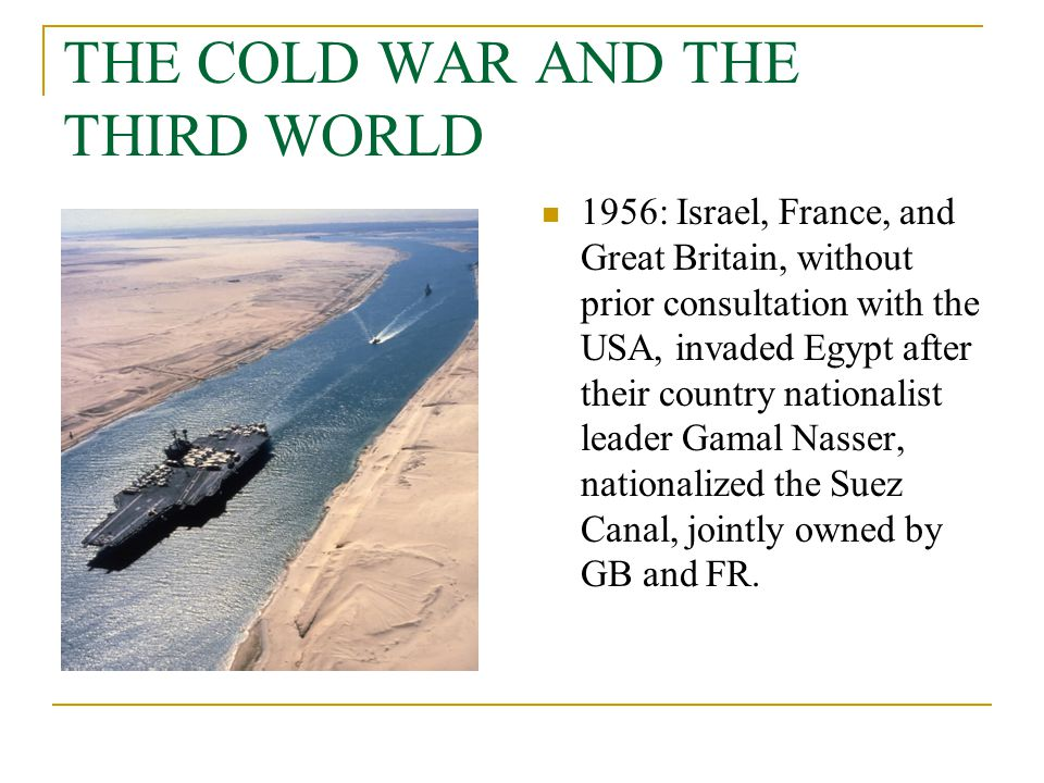THE COLD WAR AND THE THIRD WORLD 1956: Israel, France, and Great Britain, without prior consultation with the USA, invaded Egypt after their country n