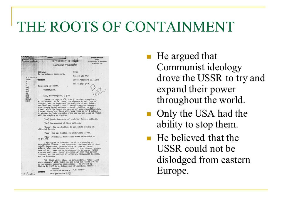 THE ROOTS OF CONTAINMENT He argued that Communist ideology drove the USSR to try and expand their power throughout the world. Only the USA had the abi