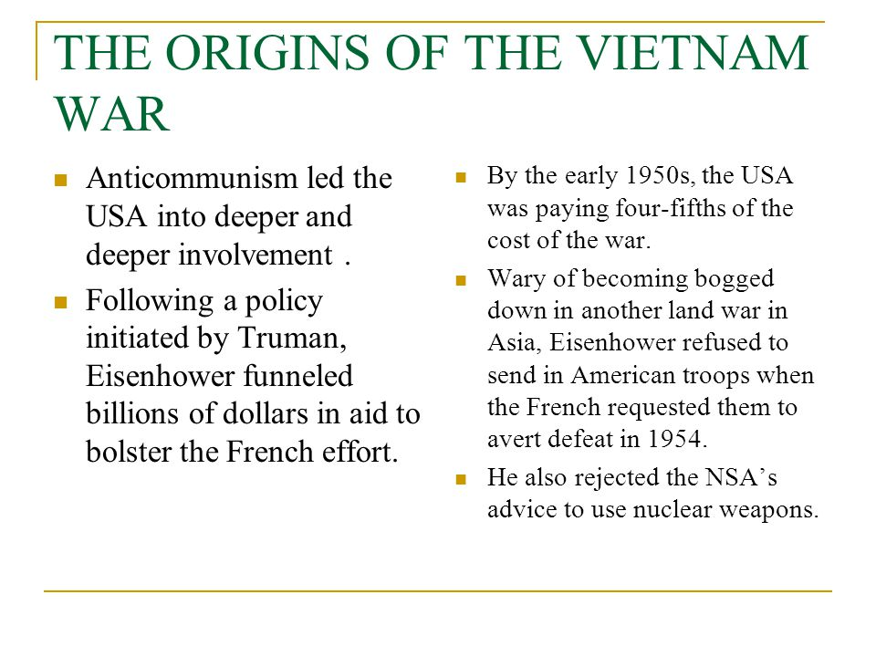 THE ORIGINS OF THE VIETNAM WAR Anticommunism led the USA into deeper and deeper involvement. Following a policy initiated by Truman, Eisenhower funnel