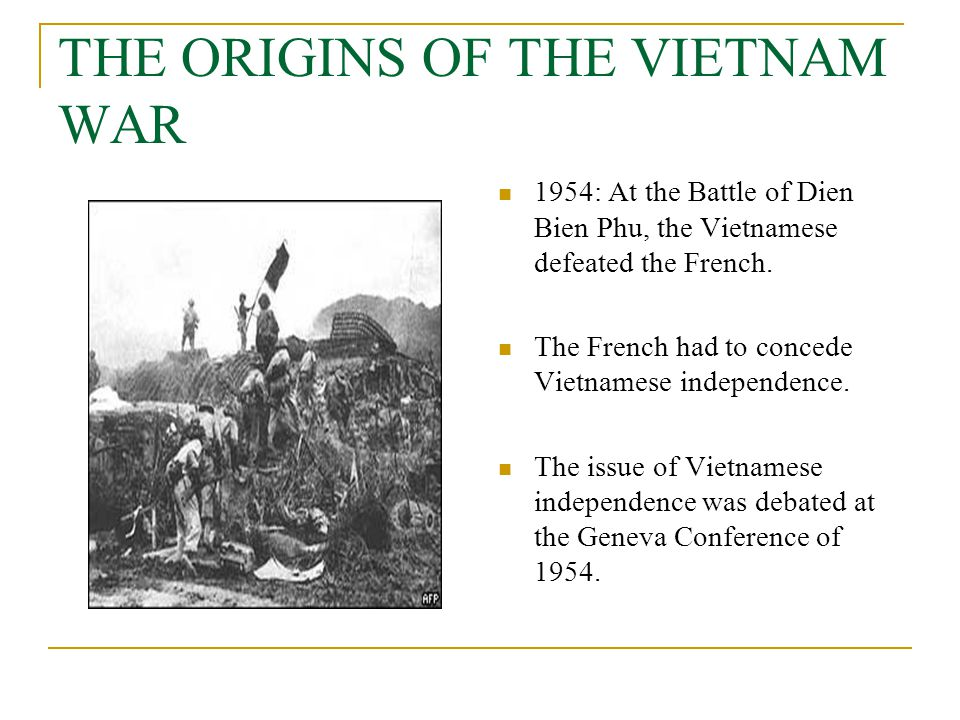 THE ORIGINS OF THE VIETNAM WAR 1954: At the Battle of Dien Bien Phu, the Vietnamese defeated the French. The French had to concede Vietnamese independ