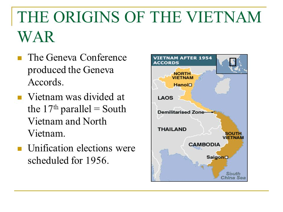 THE ORIGINS OF THE VIETNAM WAR The Geneva Conference produced the Geneva Accords. Vietnam was divided at the 17 th parallel = South Vietnam and North