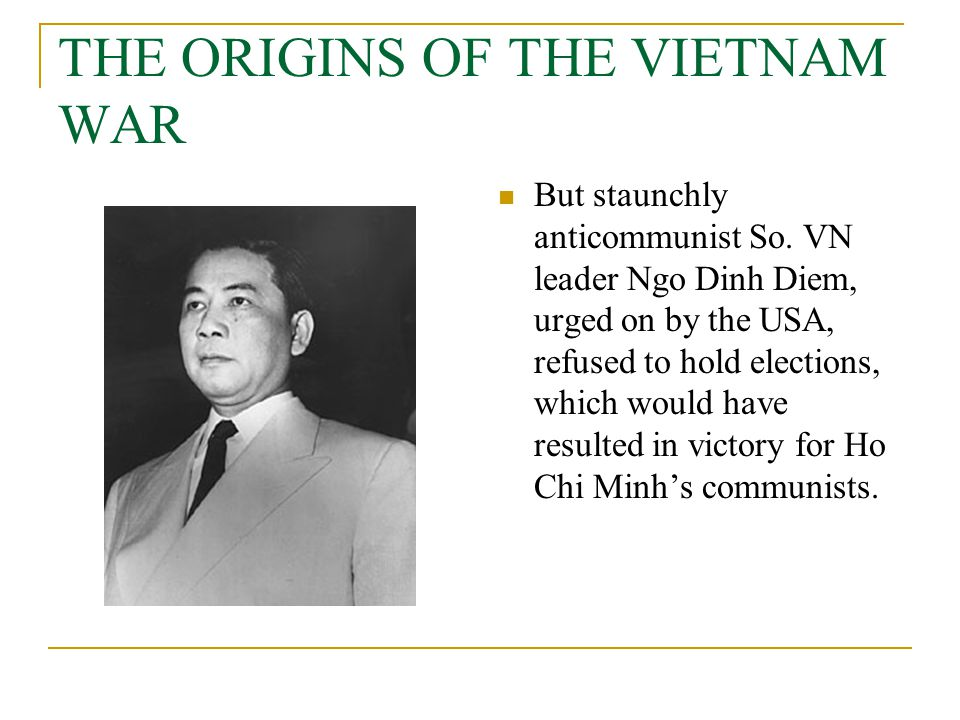 THE ORIGINS OF THE VIETNAM WAR But staunchly anticommunist So. VN leader Ngo Dinh Diem, urged on by the USA, refused to hold elections, which would ha