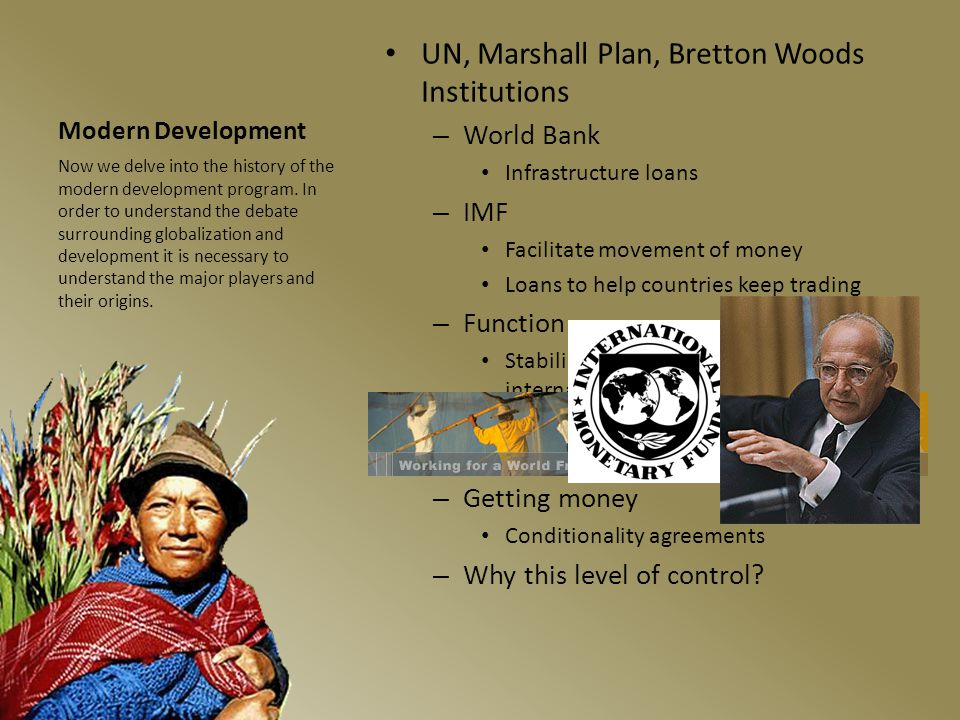 Modern Development UN, Marshall Plan, Bretton Woods Institutions – World Bank Infrastructure loans – IMF Facilitate movement of money Loans to help countries keep trading – Function Stabilize national finances and international trade Underwrite economic growth Expand 3 rd world primary exports – Getting money Conditionality agreements – Why this level of control.