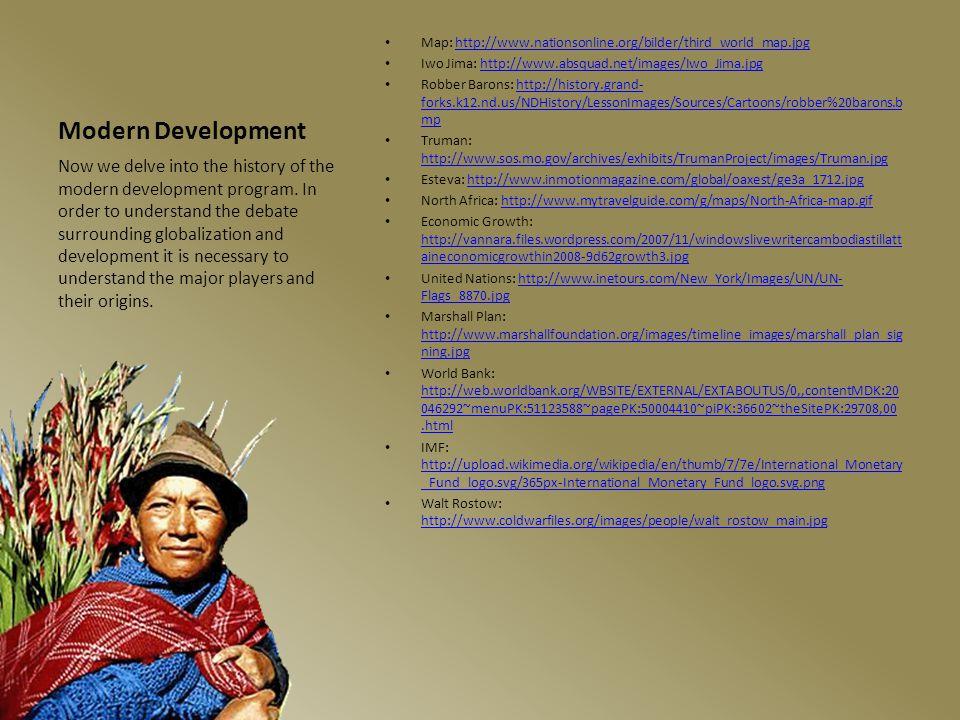 Modern Development Map: http://www.nationsonline.org/bilder/third_world_map.jpghttp://www.nationsonline.org/bilder/third_world_map.jpg Iwo Jima: http://www.absquad.net/images/Iwo_Jima.jpghttp://www.absquad.net/images/Iwo_Jima.jpg Robber Barons: http://history.grand- forks.k12.nd.us/NDHistory/LessonImages/Sources/Cartoons/robber%20barons.b mphttp://history.grand- forks.k12.nd.us/NDHistory/LessonImages/Sources/Cartoons/robber%20barons.b mp Truman: http://www.sos.mo.gov/archives/exhibits/TrumanProject/images/Truman.jpg http://www.sos.mo.gov/archives/exhibits/TrumanProject/images/Truman.jpg Esteva: http://www.inmotionmagazine.com/global/oaxest/ge3a_1712.jpghttp://www.inmotionmagazine.com/global/oaxest/ge3a_1712.jpg North Africa: http://www.mytravelguide.com/g/maps/North-Africa-map.gifhttp://www.mytravelguide.com/g/maps/North-Africa-map.gif Economic Growth: http://vannara.files.wordpress.com/2007/11/windowslivewritercambodiastillatt aineconomicgrowthin2008-9d62growth3.jpg http://vannara.files.wordpress.com/2007/11/windowslivewritercambodiastillatt aineconomicgrowthin2008-9d62growth3.jpg United Nations: http://www.inetours.com/New_York/Images/UN/UN- Flags_8870.jpghttp://www.inetours.com/New_York/Images/UN/UN- Flags_8870.jpg Marshall Plan: http://www.marshallfoundation.org/images/timeline_images/marshall_plan_sig ning.jpg http://www.marshallfoundation.org/images/timeline_images/marshall_plan_sig ning.jpg World Bank: http://web.worldbank.org/WBSITE/EXTERNAL/EXTABOUTUS/0,,contentMDK:20 046292~menuPK:51123588~pagePK:50004410~piPK:36602~theSitePK:29708,00.html http://web.worldbank.org/WBSITE/EXTERNAL/EXTABOUTUS/0,,contentMDK:20 046292~menuPK:51123588~pagePK:50004410~piPK:36602~theSitePK:29708,00.html IMF: http://upload.wikimedia.org/wikipedia/en/thumb/7/7e/International_Monetary _Fund_logo.svg/365px-International_Monetary_Fund_logo.svg.png http://upload.wikimedia.org/wikipedia/en/thumb/7/7e/International_Monetary _Fund_logo.svg/365px-International_Monetary_Fund_logo.svg.png Wa
