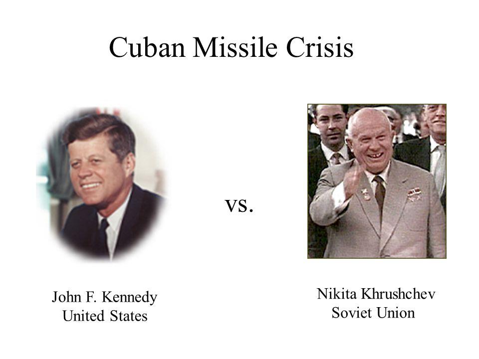 Cuban Missile Crisis vs. Nikita Khrushchev Soviet Union John F. Kennedy United States