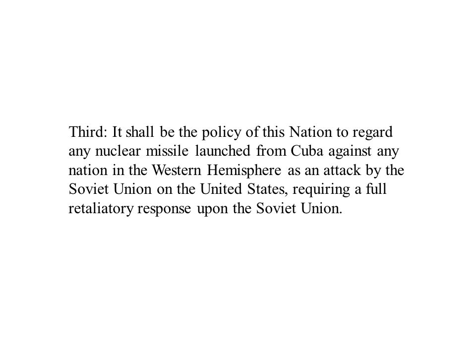Third: It shall be the policy of this Nation to regard any nuclear missile launched from Cuba against any nation in the Western Hemisphere as an attack by the Soviet Union on the United States, requiring a full retaliatory response upon the Soviet Union.