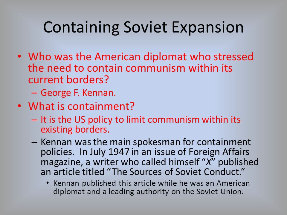 Containing Soviet Expansion Who was the American diplomat who stressed the need to contain communism within its current borders? – George F. Kennan. W
