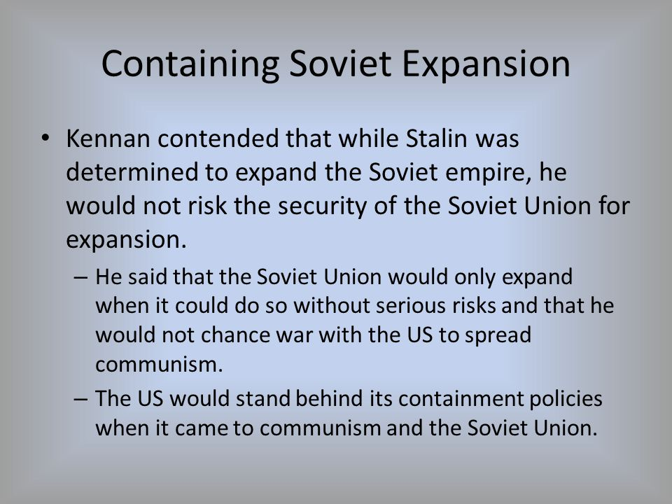 Containing Soviet Expansion Kennan contended that while Stalin was determined to expand the Soviet empire, he would not risk the security of the Sovie