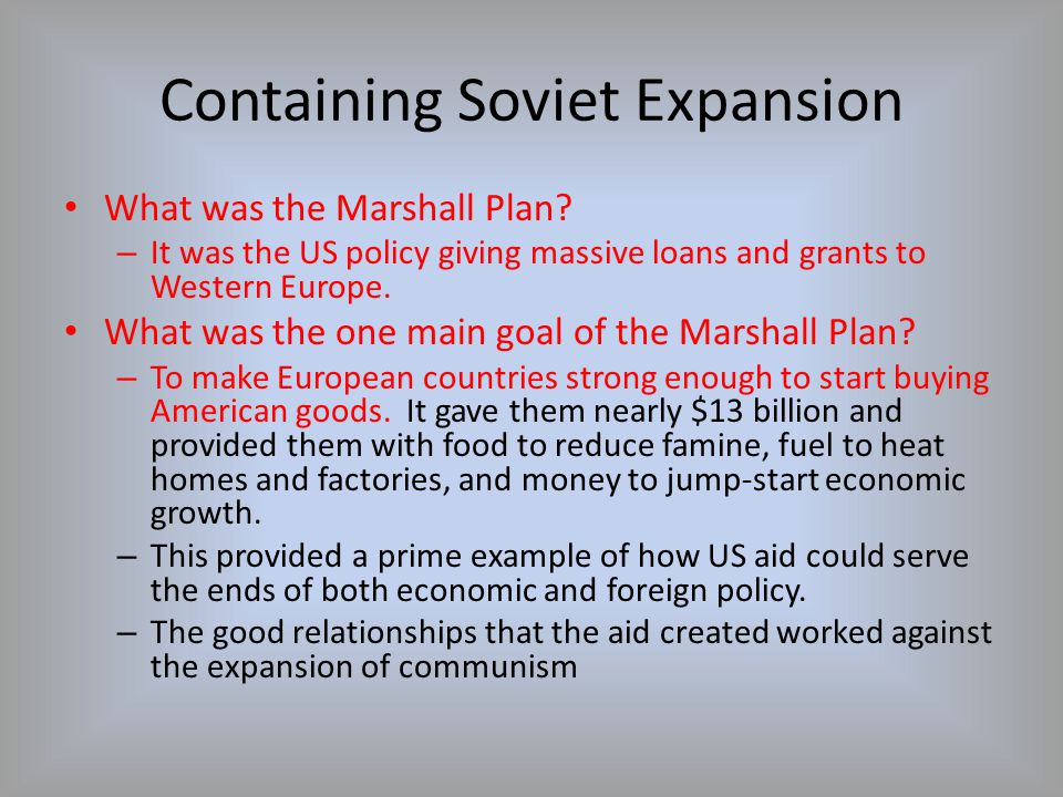 Containing Soviet Expansion What was the Marshall Plan? – It was the US policy giving massive loans and grants to Western Europe. What was the one mai