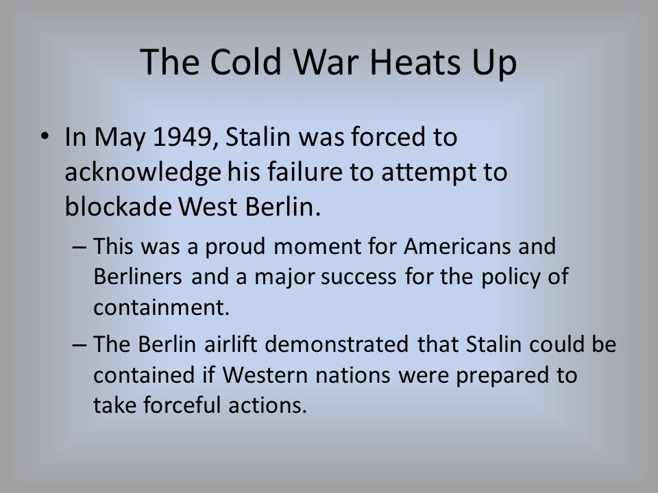 The Cold War Heats Up In May 1949, Stalin was forced to acknowledge his failure to attempt to blockade West Berlin. – This was a proud moment for Amer