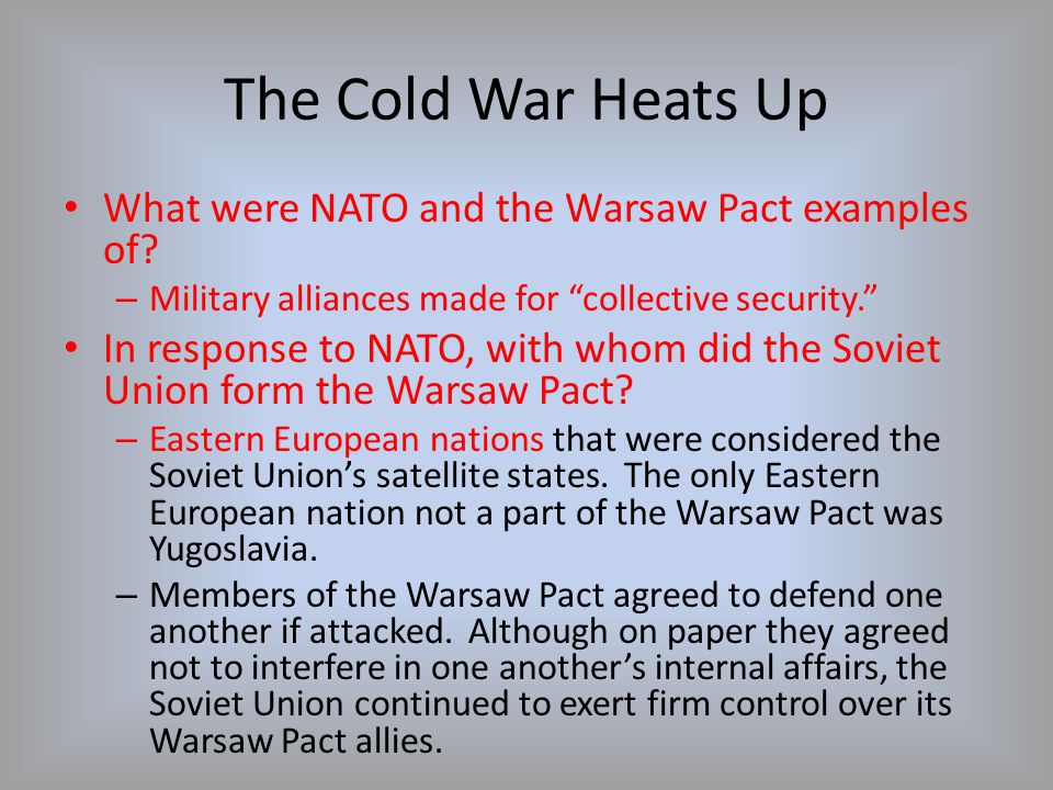 """The Cold War Heats Up What were NATO and the Warsaw Pact examples of? – Military alliances made for """"collective security."""" In response to NATO, with w"""