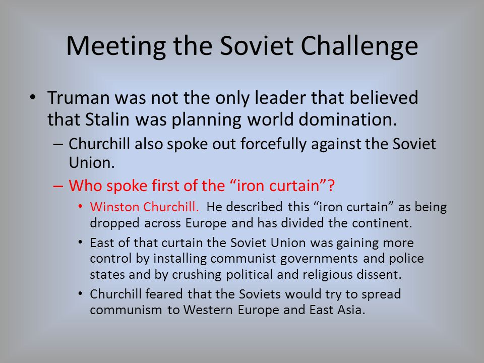 Meeting the Soviet Challenge Truman was not the only leader that believed that Stalin was planning world domination. – Churchill also spoke out forcef