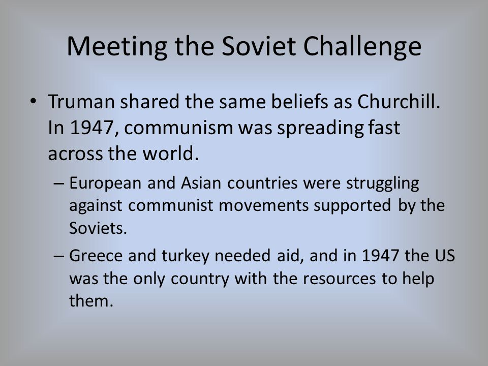 Meeting the Soviet Challenge Truman shared the same beliefs as Churchill. In 1947, communism was spreading fast across the world. – European and Asian