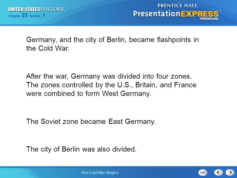 Chapter 25 Section 1 The Cold War Begins Chapter 25 Section 1 The Cold War Begins Germany, and the city of Berlin, became flashpoints in the Cold War.