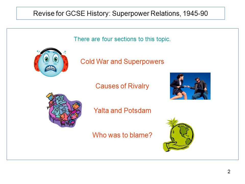2 Revise for GCSE History: Superpower Relations, 1945-90 There are four sections to this topic. Cold War and Superpowers Causes of Rivalry Yalta and P
