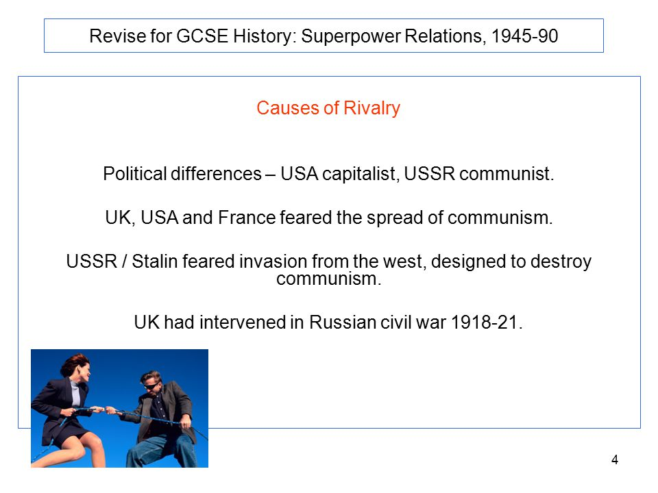 4 Revise for GCSE History: Superpower Relations, 1945-90 Causes of Rivalry Political differences – USA capitalist, USSR communist.