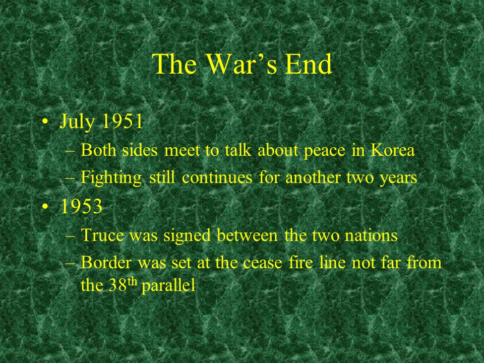 The War's End July 1951 –Both sides meet to talk about peace in Korea –Fighting still continues for another two years 1953 –Truce was signed between the two nations –Border was set at the cease fire line not far from the 38 th parallel