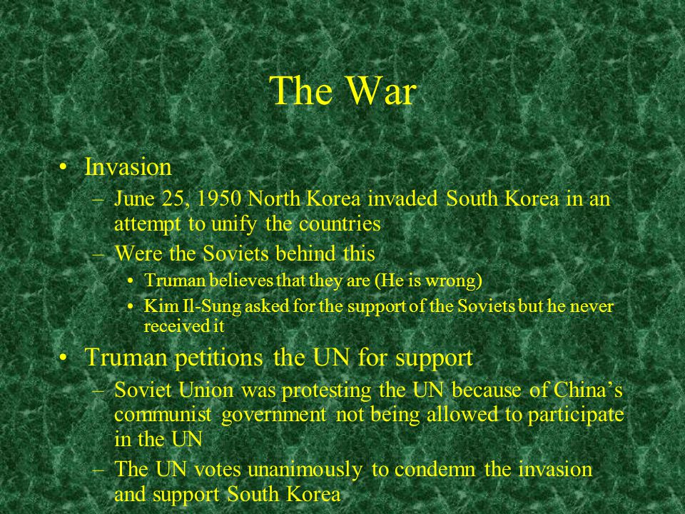 The War Invasion –June 25, 1950 North Korea invaded South Korea in an attempt to unify the countries –Were the Soviets behind this Truman believes that they are (He is wrong) Kim Il-Sung asked for the support of the Soviets but he never received it Truman petitions the UN for support –Soviet Union was protesting the UN because of China's communist government not being allowed to participate in the UN –The UN votes unanimously to condemn the invasion and support South Korea