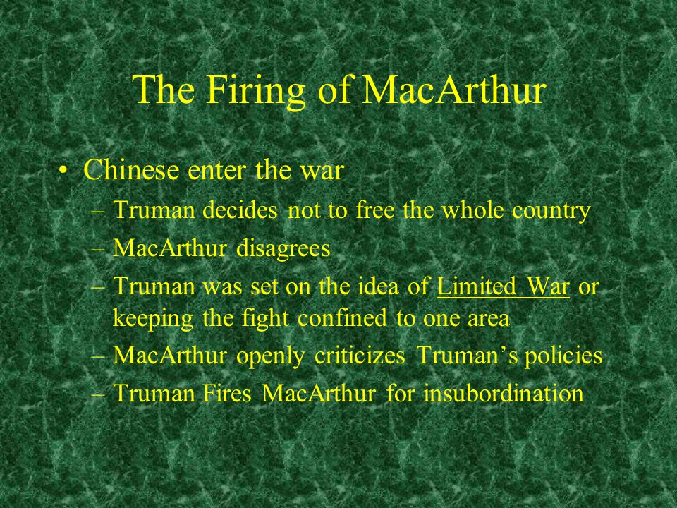 The Firing of MacArthur Chinese enter the war –Truman decides not to free the whole country –MacArthur disagrees –Truman was set on the idea of Limited War or keeping the fight confined to one area –MacArthur openly criticizes Truman's policies –Truman Fires MacArthur for insubordination