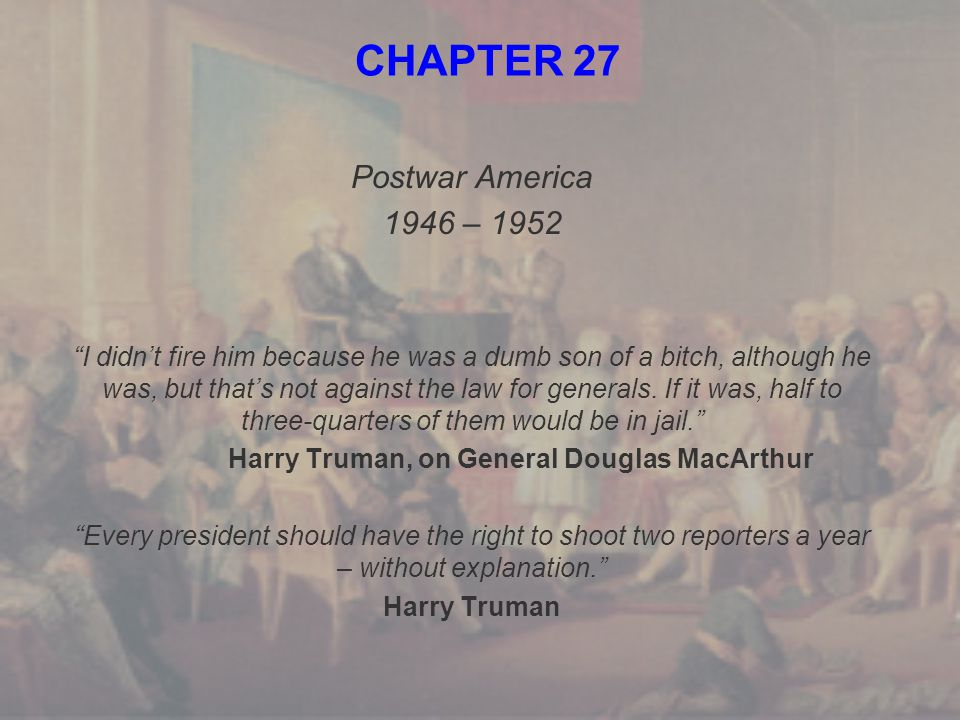 """CHAPTER 27 Postwar America 1946 – 1952 """"I didn't fire him because he was a dumb son of a bitch, although he was, but that's not against the law for ge"""