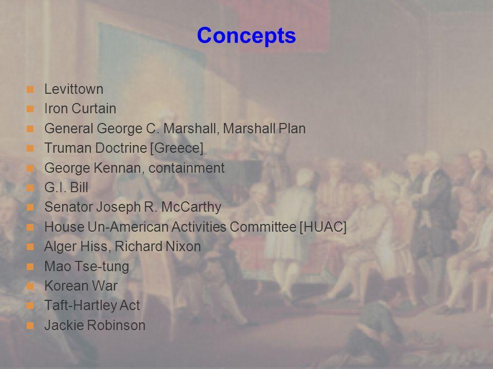 Concepts Levittown Iron Curtain General George C. Marshall, Marshall Plan Truman Doctrine [Greece] George Kennan, containment G.I. Bill Senator Joseph