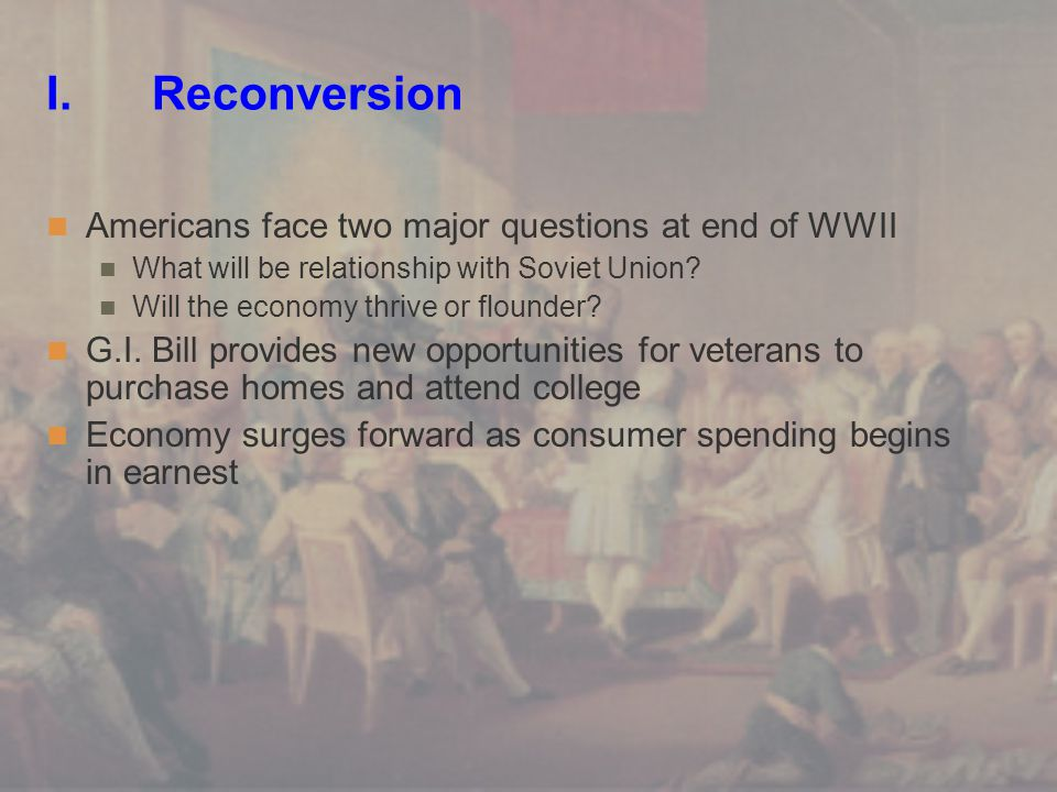 I. Reconversion Americans face two major questions at end of WWII What will be relationship with Soviet Union? Will the economy thrive or flounder? G.