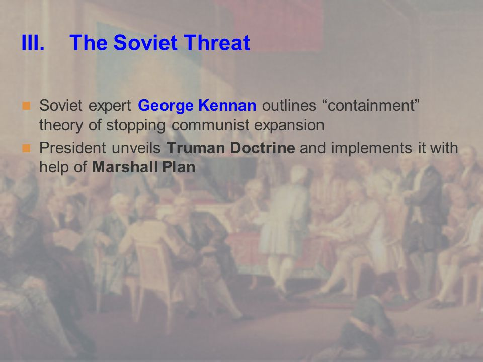 """III. The Soviet Threat Soviet expert George Kennan outlines """"containment"""" theory of stopping communist expansion President unveils Truman Doctrine and"""