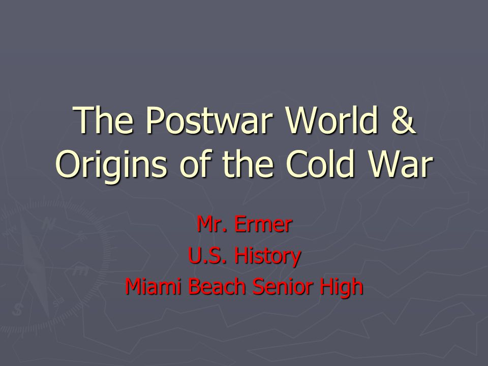 The Postwar World & Origins of the Cold War Mr. Ermer U.S. History Miami Beach Senior High