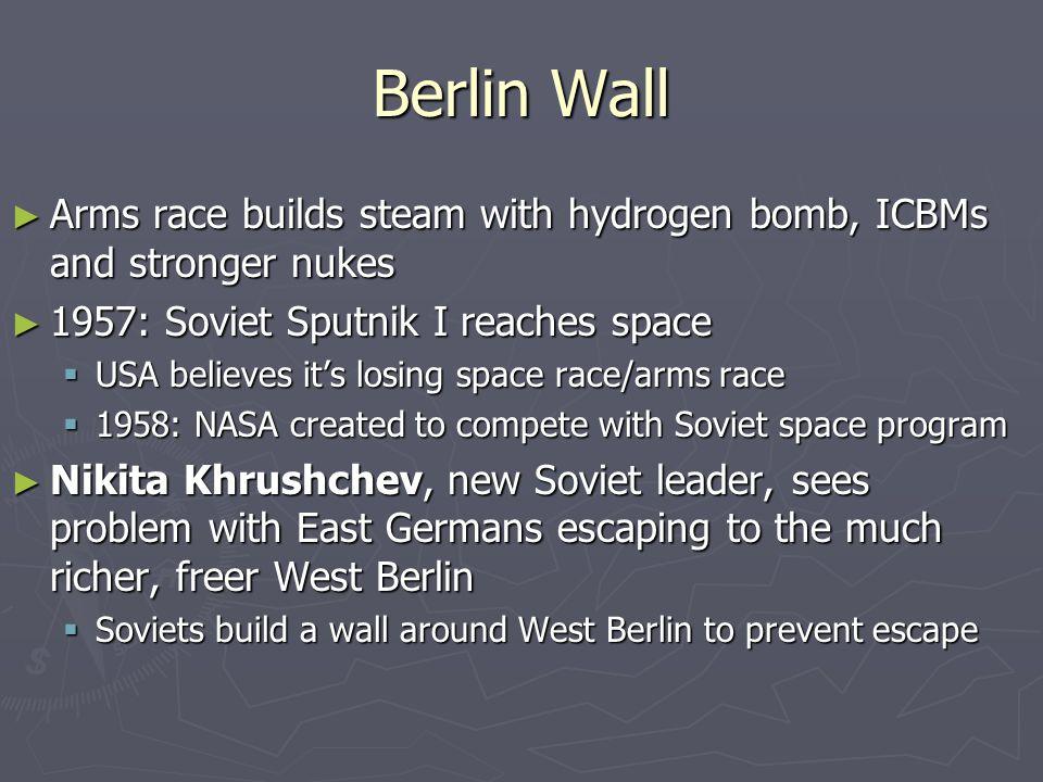 Berlin Wall ► Arms race builds steam with hydrogen bomb, ICBMs and stronger nukes ► 1957: Soviet Sputnik I reaches space  USA believes it's losing space race/arms race  1958: NASA created to compete with Soviet space program ► Nikita Khrushchev, new Soviet leader, sees problem with East Germans escaping to the much richer, freer West Berlin  Soviets build a wall around West Berlin to prevent escape