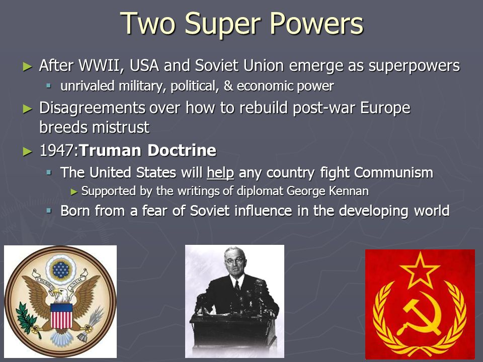 Two Super Powers ► After WWII, USA and Soviet Union emerge as superpowers  unrivaled military, political, & economic power ► Disagreements over how to rebuild post-war Europe breeds mistrust ► 1947:Truman Doctrine  The United States will help any country fight Communism ► Supported by the writings of diplomat George Kennan  Born from a fear of Soviet influence in the developing world