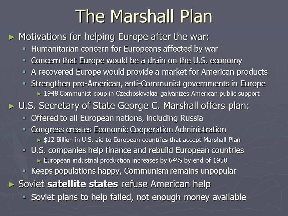 The Marshall Plan ► Motivations for helping Europe after the war:  Humanitarian concern for Europeans affected by war  Concern that Europe would be a drain on the U.S.