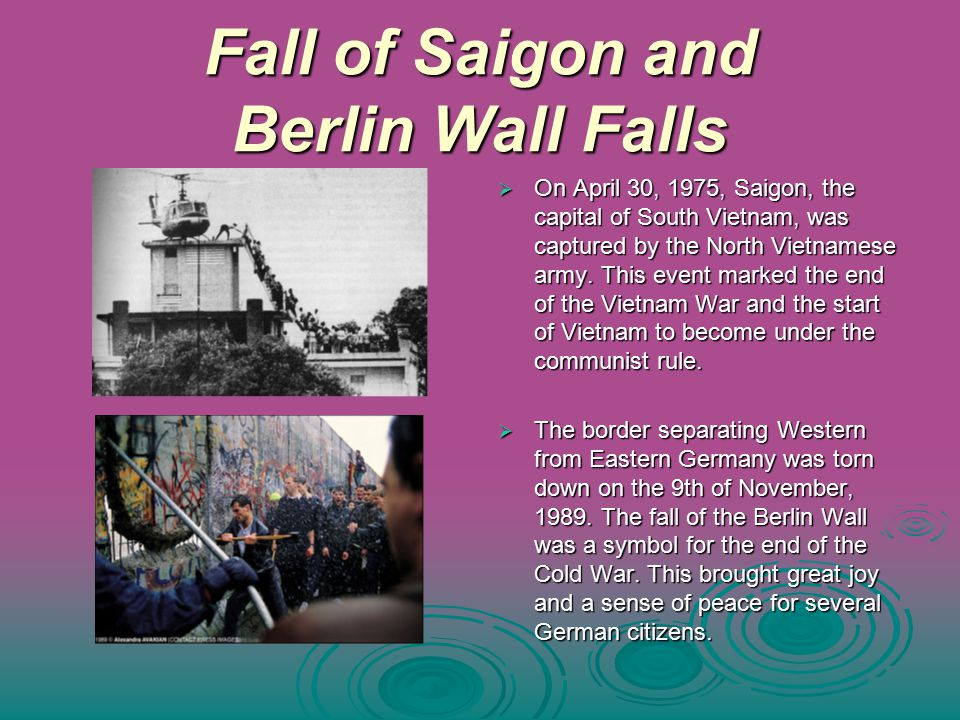 Fall of Saigon and Berlin Wall Falls  On April 30, 1975, Saigon, the capital of South Vietnam, was captured by the North Vietnamese army.