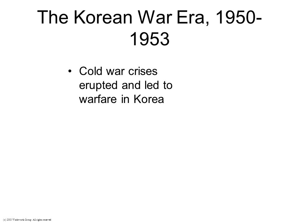 The Korean War Era, 1950- 1953 Cold war crises erupted and led to warfare in Korea (c) 2003 Wadsworth Group All rights reserved