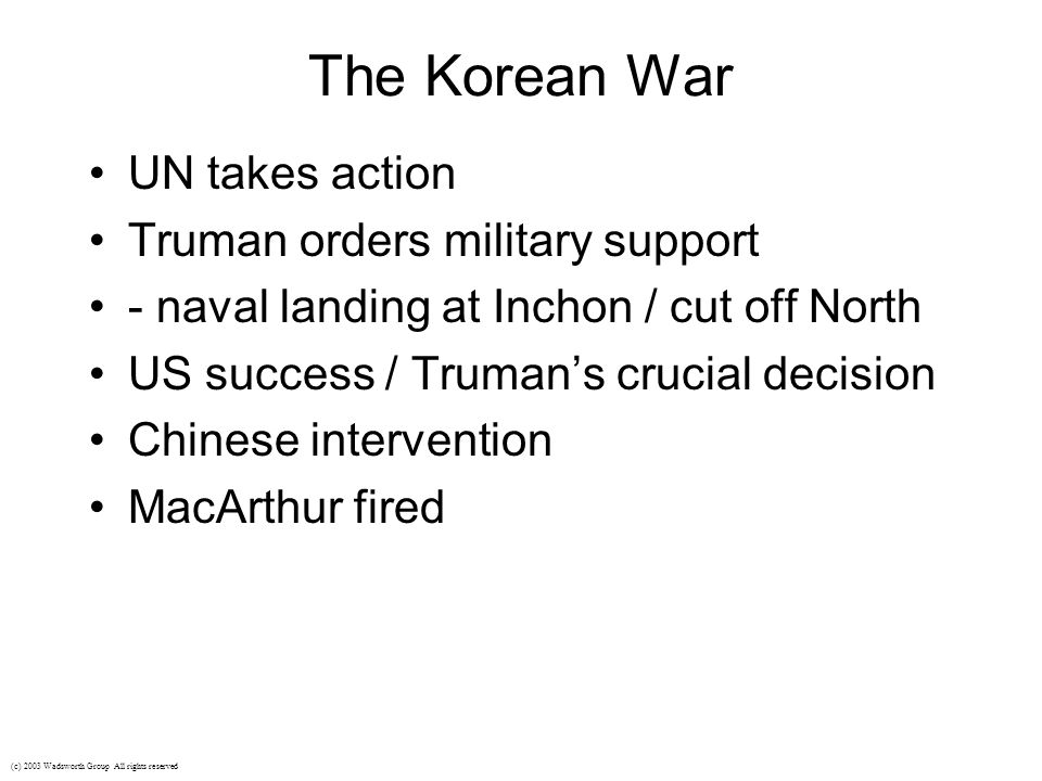 The Korean War UN takes action Truman orders military support - naval landing at Inchon / cut off North US success / Truman's crucial decision Chinese intervention MacArthur fired (c) 2003 Wadsworth Group All rights reserved