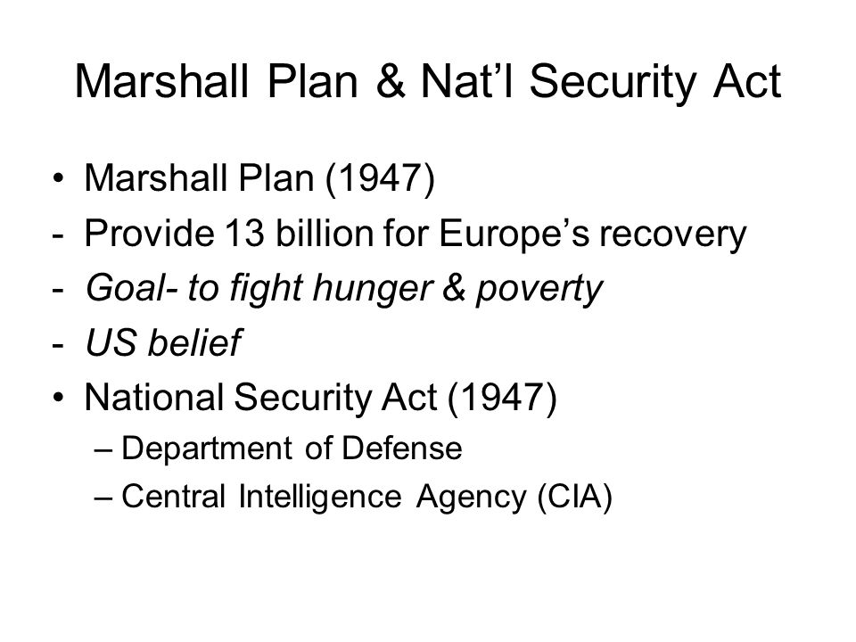 Marshall Plan & Nat'l Security Act Marshall Plan (1947) -Provide 13 billion for Europe's recovery -Goal- to fight hunger & poverty -US belief National Security Act (1947) –Department of Defense –Central Intelligence Agency (CIA)