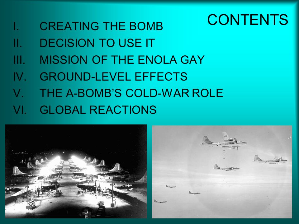 CONTENTS I.CREATING THE BOMB II.DECISION TO USE IT III.MISSION OF THE ENOLA GAY IV.GROUND-LEVEL EFFECTS V.THE A-BOMB'S COLD-WAR ROLE VI.GLOBAL REACTIONS