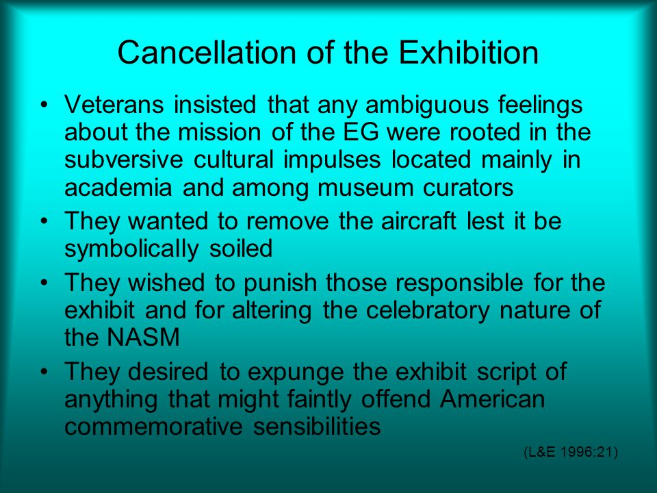 Cancellation of the Exhibition Veterans insisted that any ambiguous feelings about the mission of the EG were rooted in the subversive cultural impulses located mainly in academia and among museum curators They wanted to remove the aircraft lest it be symbolically soiled They wished to punish those responsible for the exhibit and for altering the celebratory nature of the NASM They desired to expunge the exhibit script of anything that might faintly offend American commemorative sensibilities (L&E 1996:21)