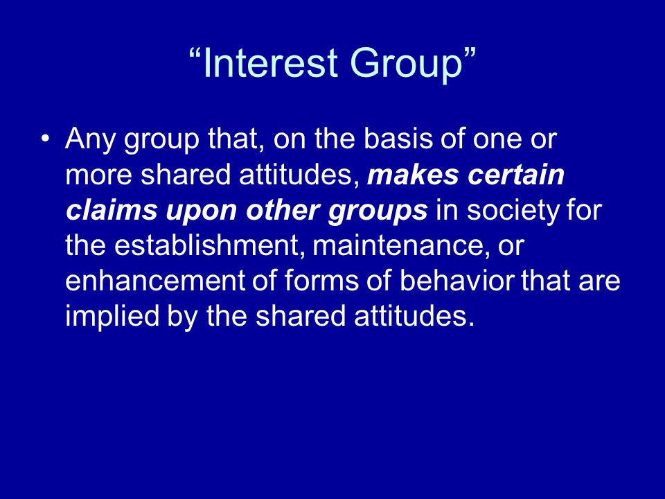 """Interest Group"" Any group that, on the basis of one or more shared attitudes, makes certain claims upon other groups in society for the establishment"